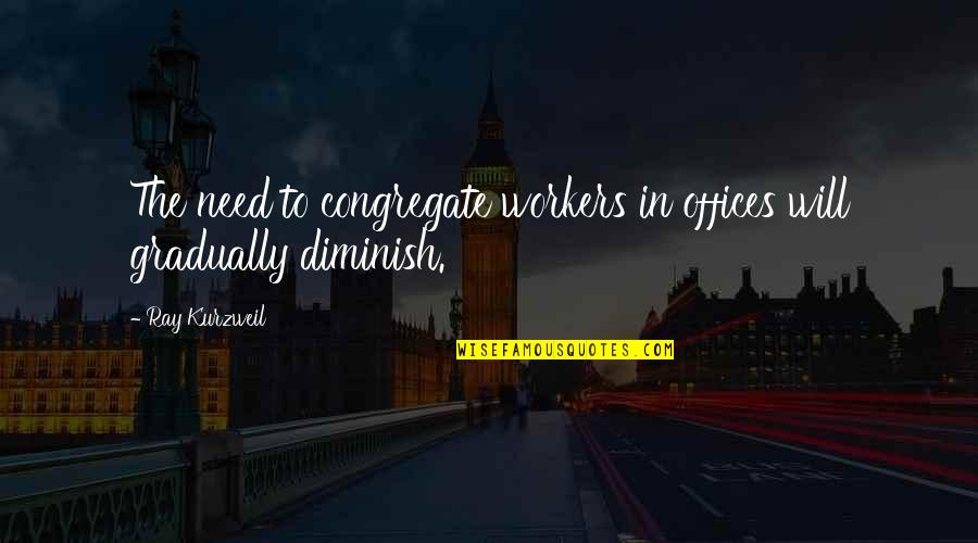 Office Workers Quotes By Ray Kurzweil: The need to congregate workers in offices will