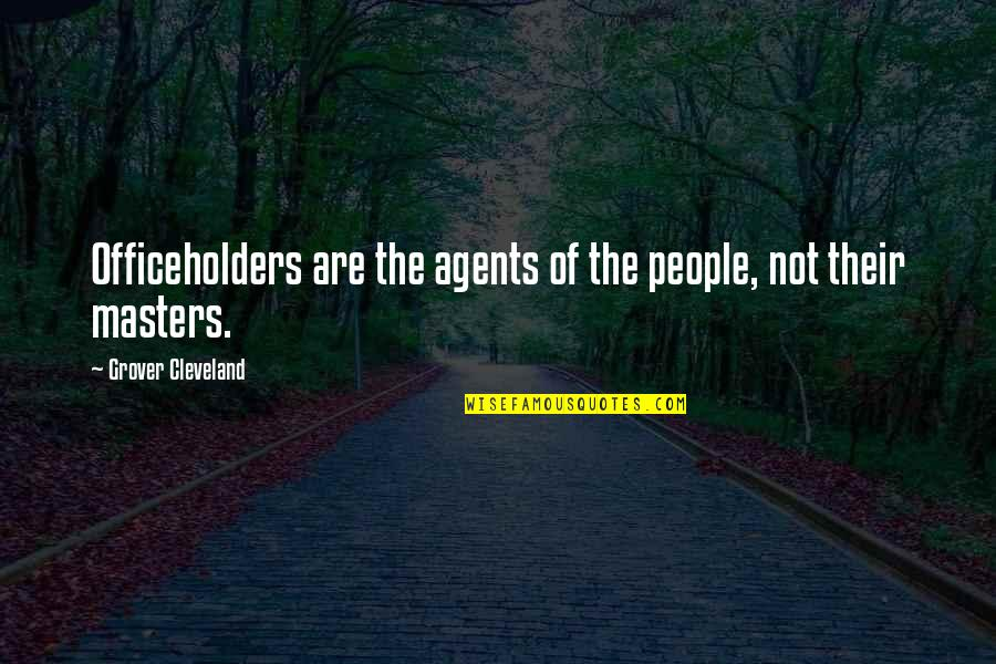 Officeholders Quotes By Grover Cleveland: Officeholders are the agents of the people, not
