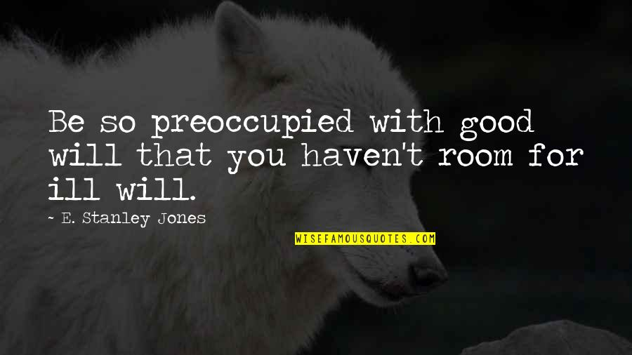 Ofili's Quotes By E. Stanley Jones: Be so preoccupied with good will that you