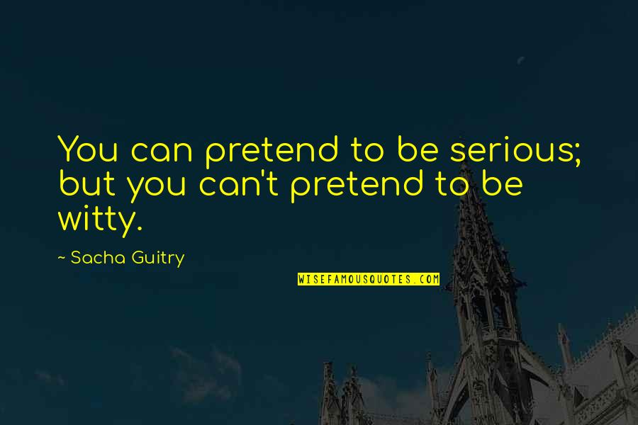 Ofili's Quotes By Sacha Guitry: You can pretend to be serious; but you