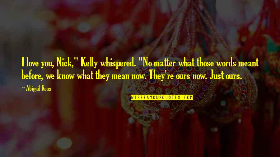 """O'flaherty Quotes By Abigail Roux: I love you, Nick,"""" Kelly whispered. """"No matter"""