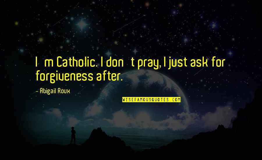 O'flaherty Quotes By Abigail Roux: I'm Catholic. I don't pray, I just ask