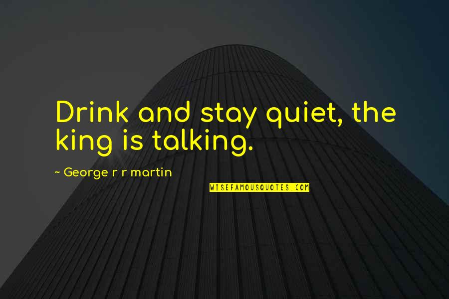Ofy Quotes By George R R Martin: Drink and stay quiet, the king is talking.