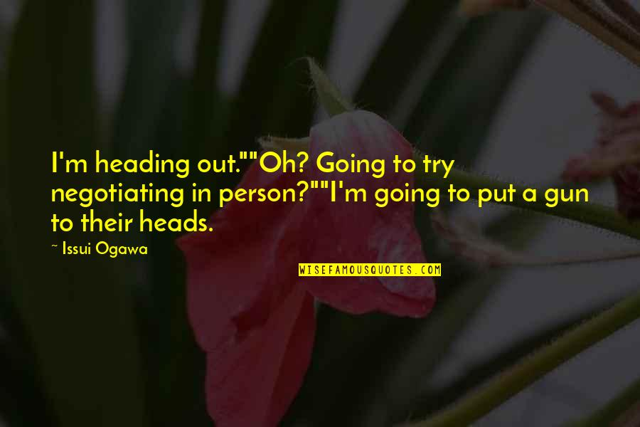 """Ogawa Quotes By Issui Ogawa: I'm heading out.""""""""Oh? Going to try negotiating in"""