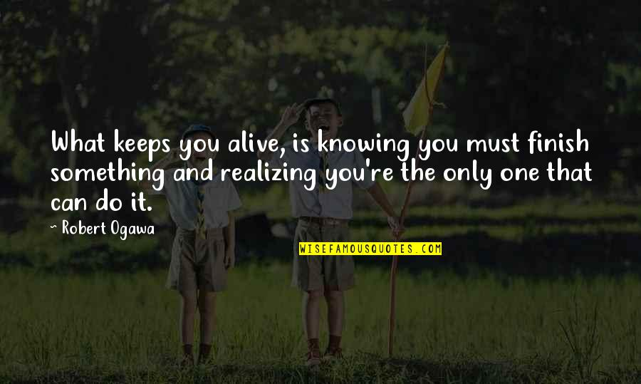 Ogawa Quotes By Robert Ogawa: What keeps you alive, is knowing you must