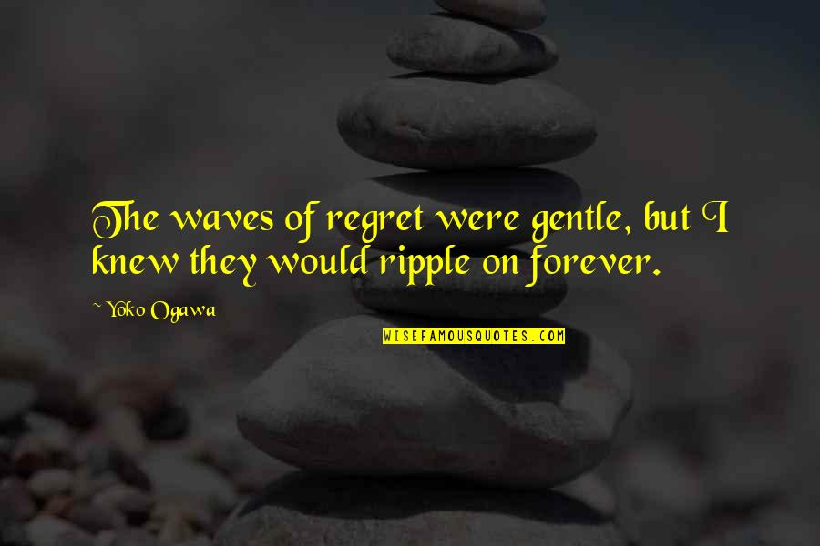 Ogawa Quotes By Yoko Ogawa: The waves of regret were gentle, but I