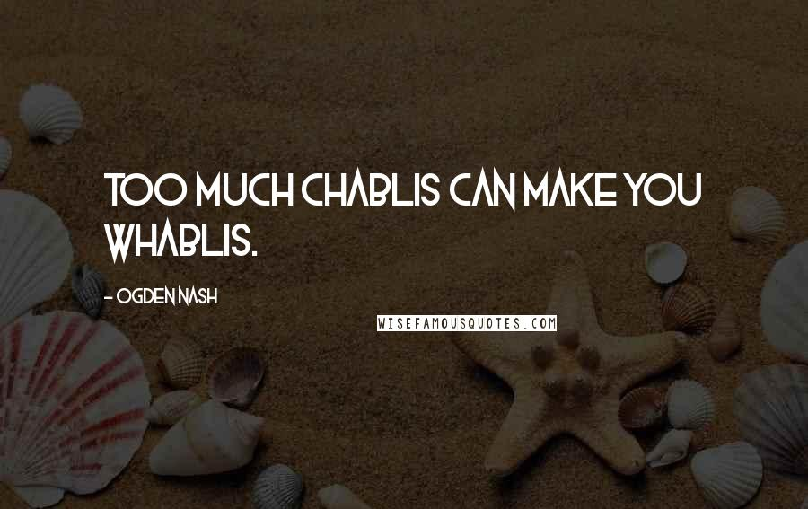 Ogden Nash quotes: Too much Chablis can make you whablis.