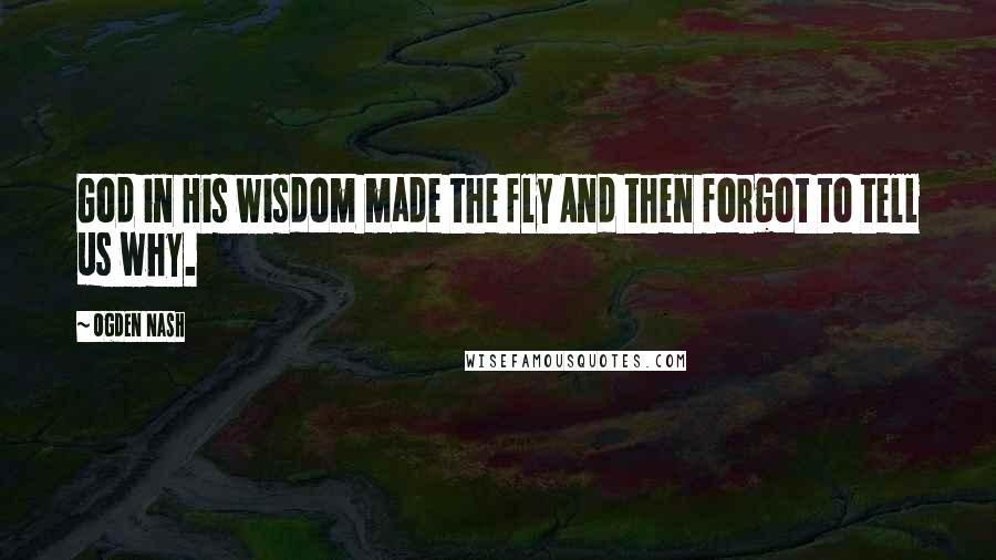 Ogden Nash quotes: God in His wisdom made the fly And then forgot to tell us why.