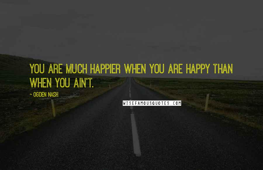Ogden Nash quotes: You are much happier when you are happy than when you ain't.