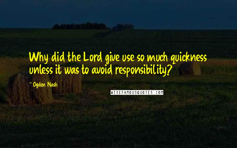 Ogden Nash quotes: Why did the Lord give use so much quickness unless it was to avoid responsibility?
