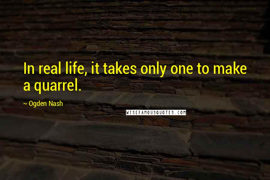 Ogden Nash quotes: In real life, it takes only one to make a quarrel.