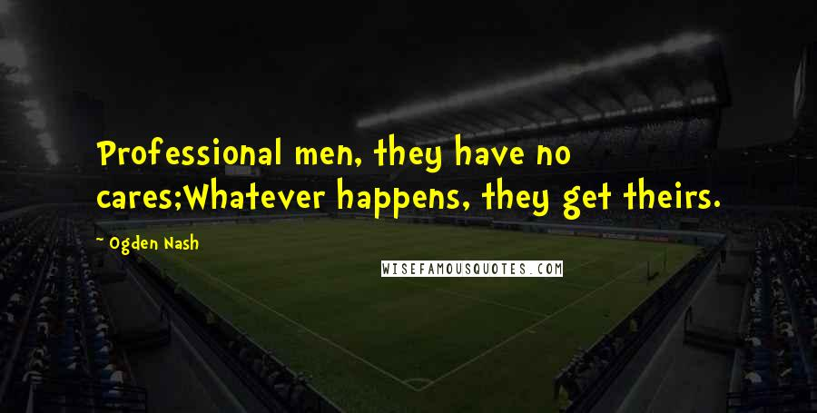 Ogden Nash quotes: Professional men, they have no cares;Whatever happens, they get theirs.