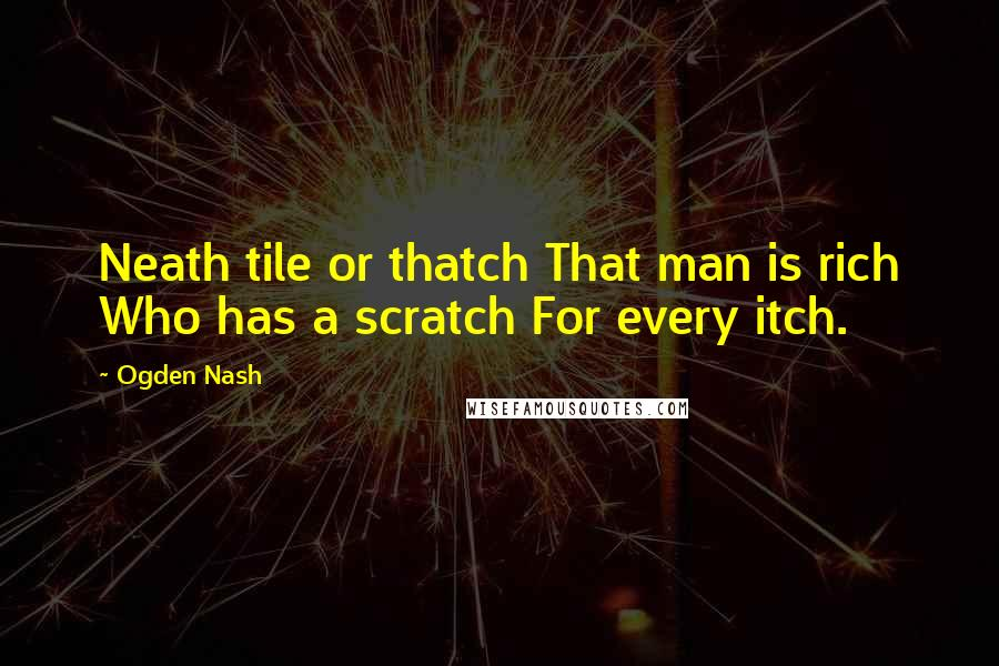 Ogden Nash quotes: Neath tile or thatch That man is rich Who has a scratch For every itch.