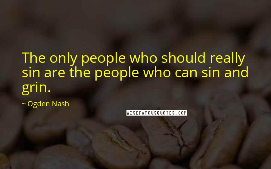 Ogden Nash quotes: The only people who should really sin are the people who can sin and grin.