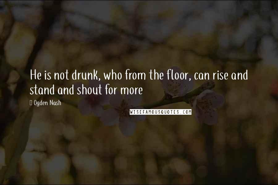 Ogden Nash quotes: He is not drunk, who from the floor, can rise and stand and shout for more