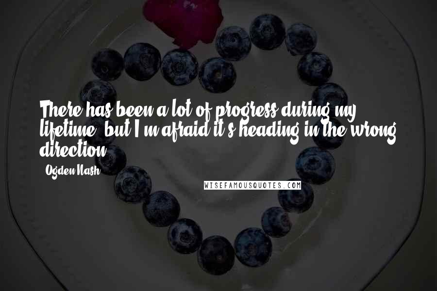 Ogden Nash quotes: There has been a lot of progress during my lifetime, but I'm afraid it's heading in the wrong direction.