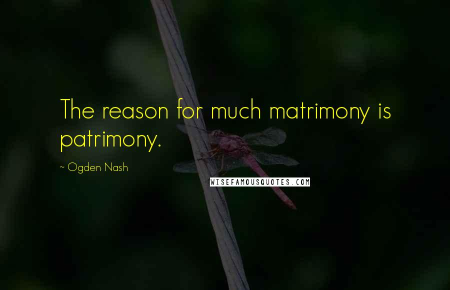Ogden Nash quotes: The reason for much matrimony is patrimony.