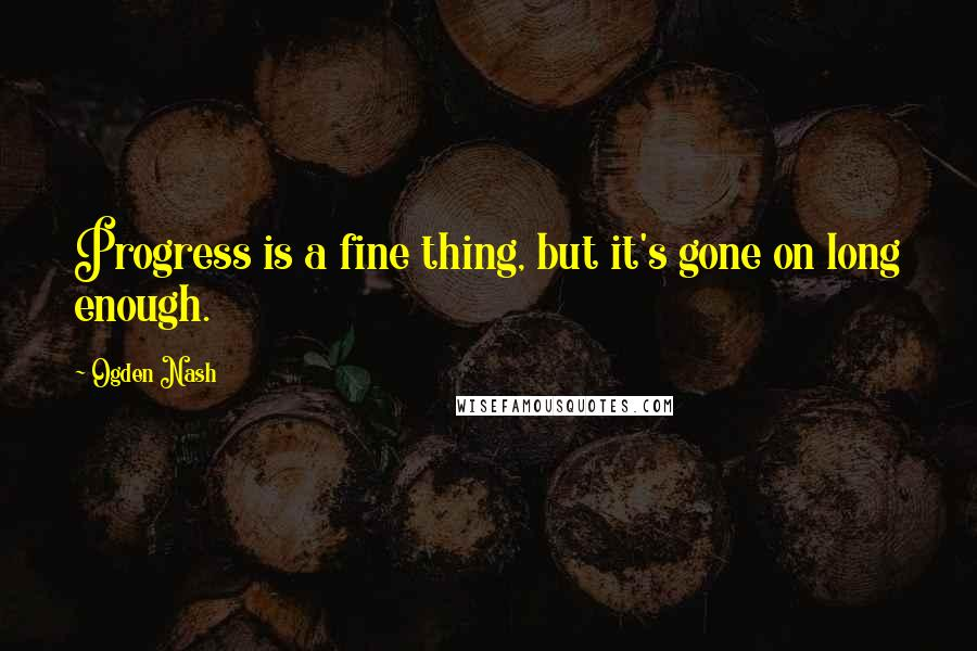 Ogden Nash quotes: Progress is a fine thing, but it's gone on long enough.