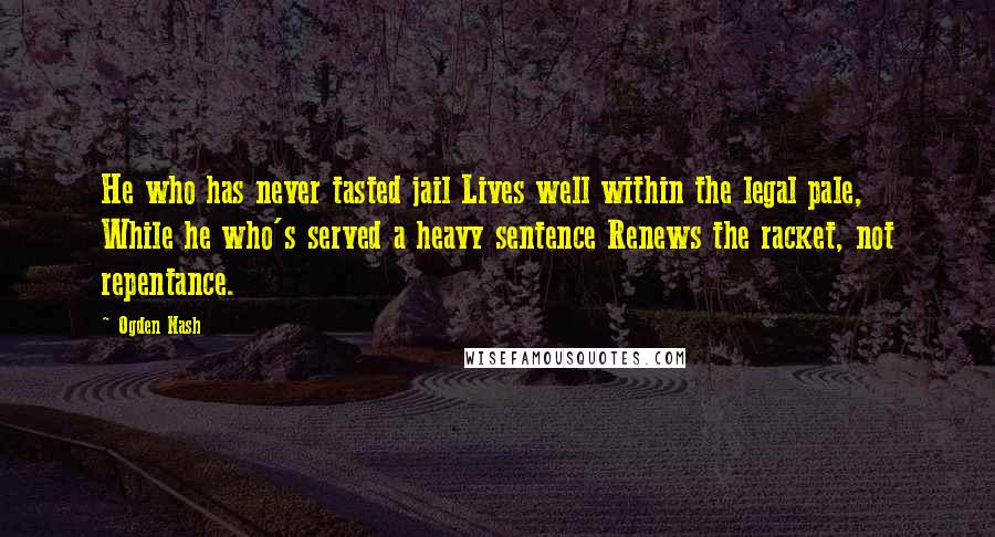 Ogden Nash quotes: He who has never tasted jail Lives well within the legal pale, While he who's served a heavy sentence Renews the racket, not repentance.