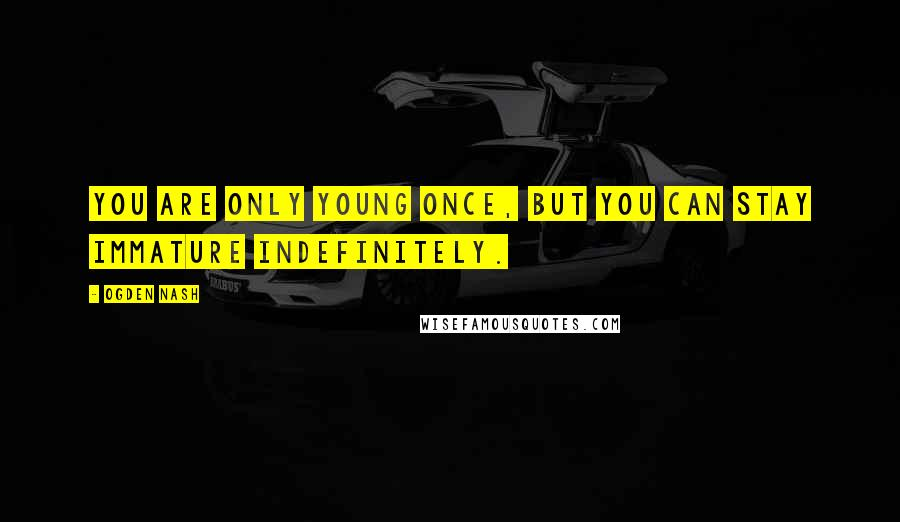 Ogden Nash quotes: You are only young once, but you can stay immature indefinitely.