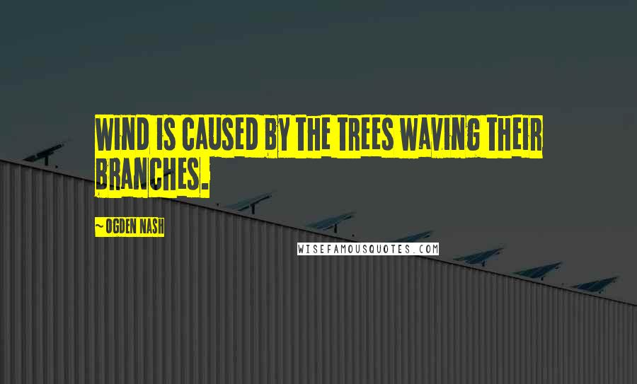 Ogden Nash quotes: Wind is caused by the trees waving their branches.