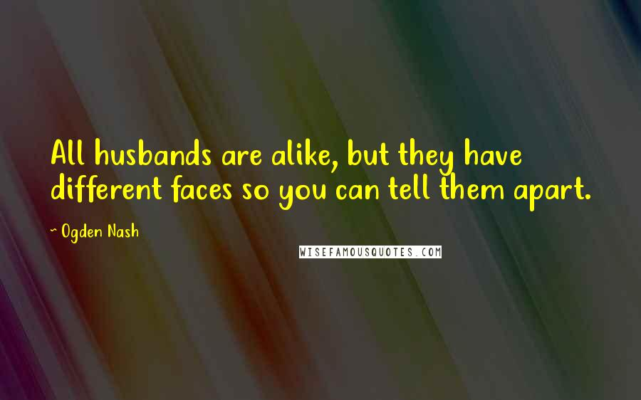 Ogden Nash quotes: All husbands are alike, but they have different faces so you can tell them apart.
