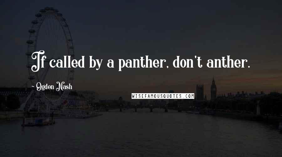 Ogden Nash quotes: If called by a panther, don't anther.