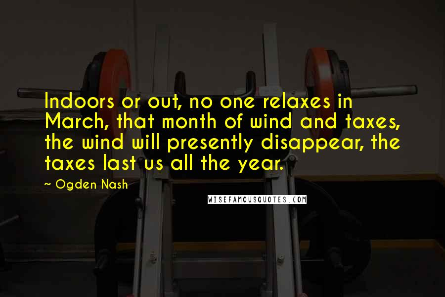 Ogden Nash quotes: Indoors or out, no one relaxes in March, that month of wind and taxes, the wind will presently disappear, the taxes last us all the year.