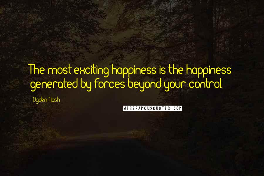 Ogden Nash quotes: The most exciting happiness is the happiness generated by forces beyond your control.