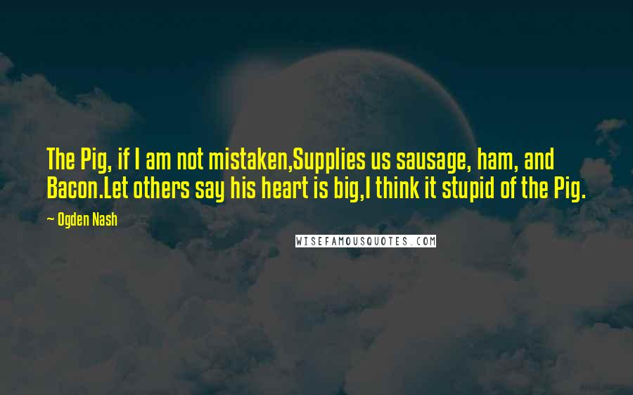 Ogden Nash quotes: The Pig, if I am not mistaken,Supplies us sausage, ham, and Bacon.Let others say his heart is big,I think it stupid of the Pig.