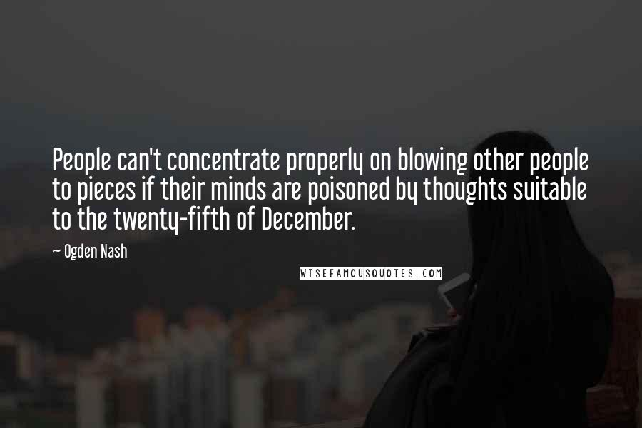 Ogden Nash quotes: People can't concentrate properly on blowing other people to pieces if their minds are poisoned by thoughts suitable to the twenty-fifth of December.