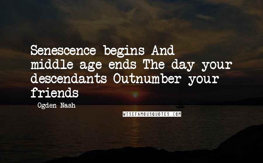Ogden Nash quotes: Senescence begins And middle-age ends The day your descendants Outnumber your friends