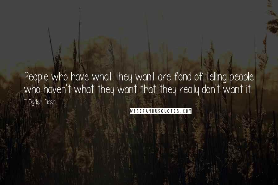 Ogden Nash quotes: People who have what they want are fond of telling people who haven't what they want that they really don't want it.