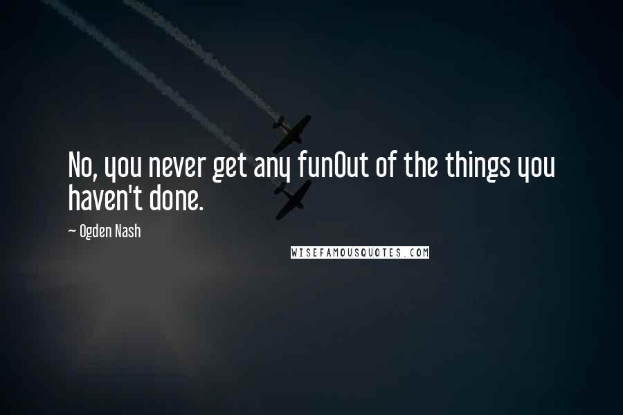 Ogden Nash quotes: No, you never get any funOut of the things you haven't done.