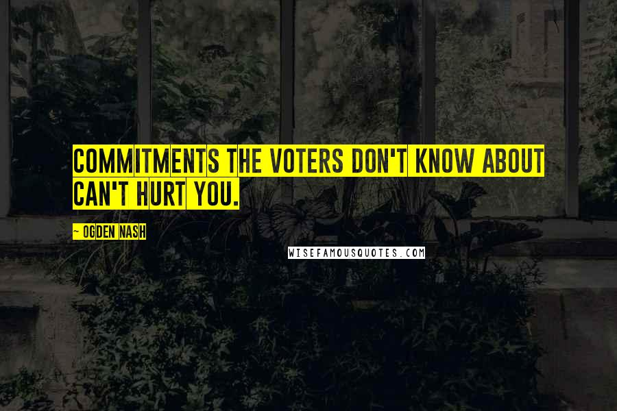 Ogden Nash quotes: Commitments the voters don't know about can't hurt you.