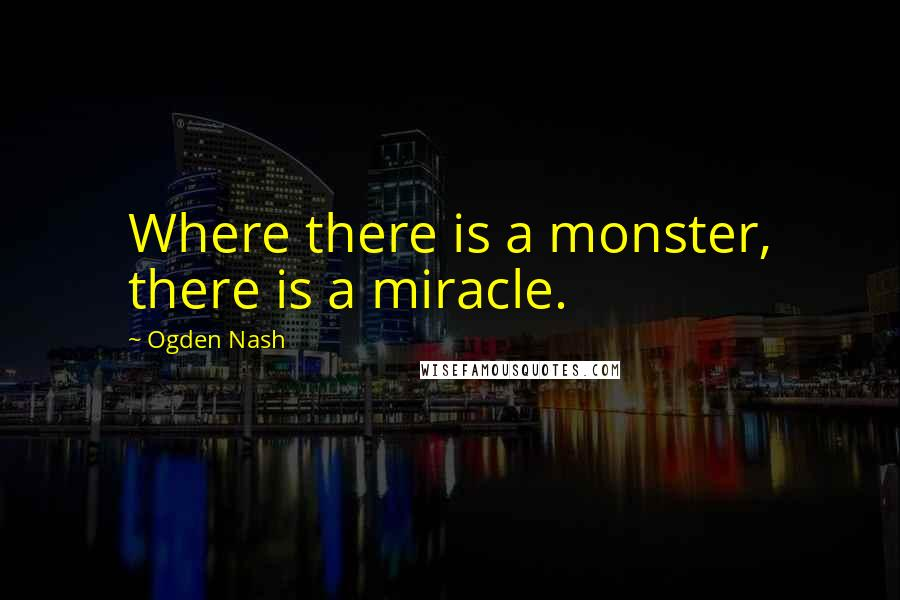 Ogden Nash quotes: Where there is a monster, there is a miracle.