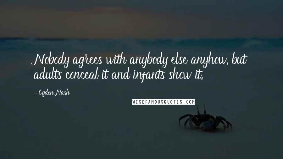 Ogden Nash quotes: Nobody agrees with anybody else anyhow, but adults conceal it and infants show it.