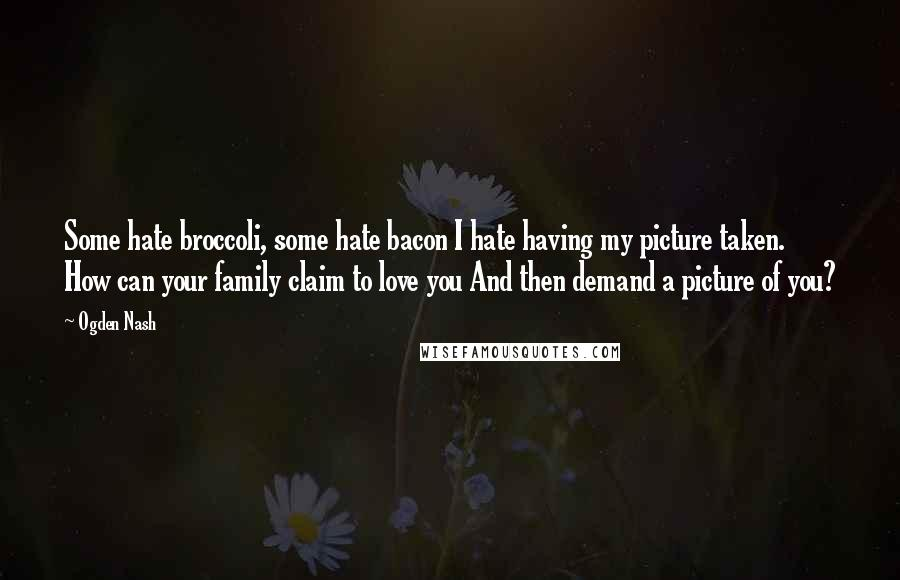 Ogden Nash quotes: Some hate broccoli, some hate bacon I hate having my picture taken. How can your family claim to love you And then demand a picture of you?
