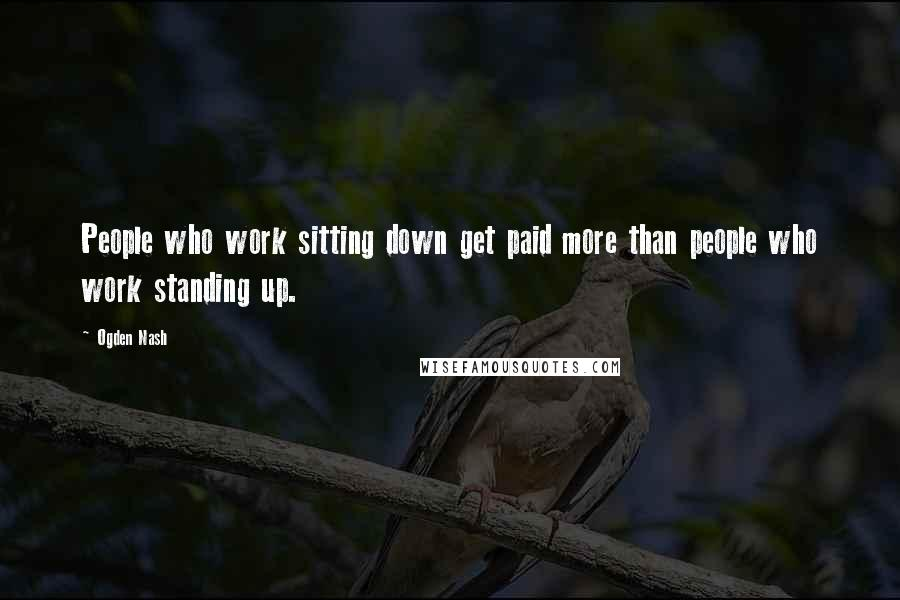 Ogden Nash quotes: People who work sitting down get paid more than people who work standing up.