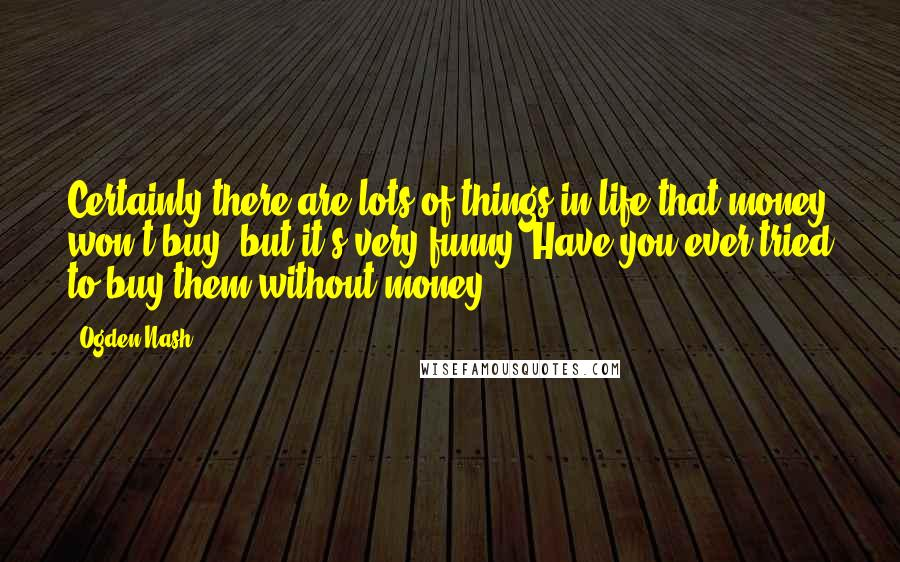 Ogden Nash quotes: Certainly there are lots of things in life that money won't buy, but it's very funny- Have you ever tried to buy them without money?