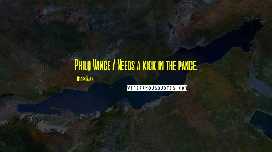 Ogden Nash quotes: Philo Vance / Needs a kick in the pance.