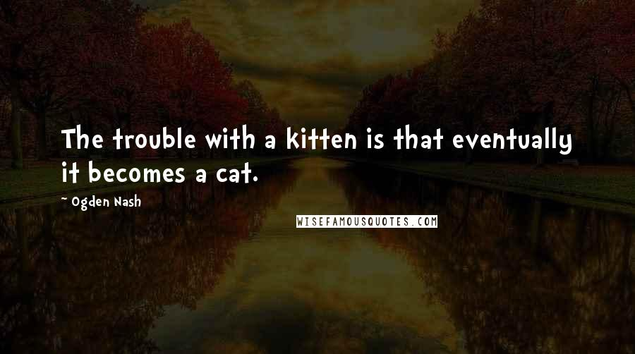 Ogden Nash quotes: The trouble with a kitten is that eventually it becomes a cat.