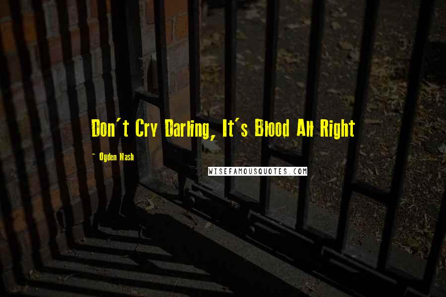 Ogden Nash quotes: Don't Cry Darling, It's Blood All Right