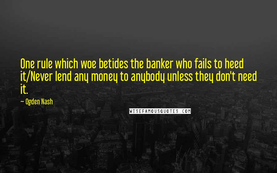 Ogden Nash quotes: One rule which woe betides the banker who fails to heed it/Never lend any money to anybody unless they don't need it.