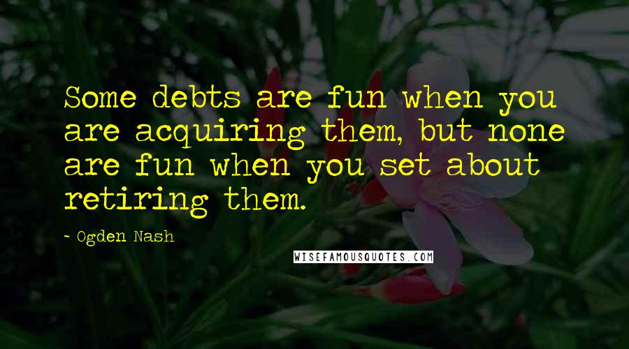 Ogden Nash quotes: Some debts are fun when you are acquiring them, but none are fun when you set about retiring them.