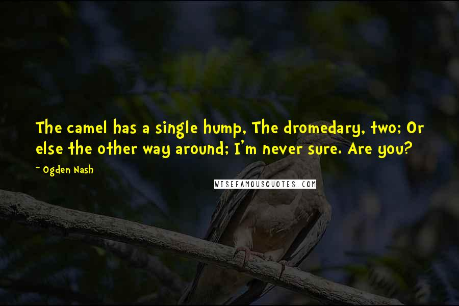 Ogden Nash quotes: The camel has a single hump, The dromedary, two; Or else the other way around; I'm never sure. Are you?