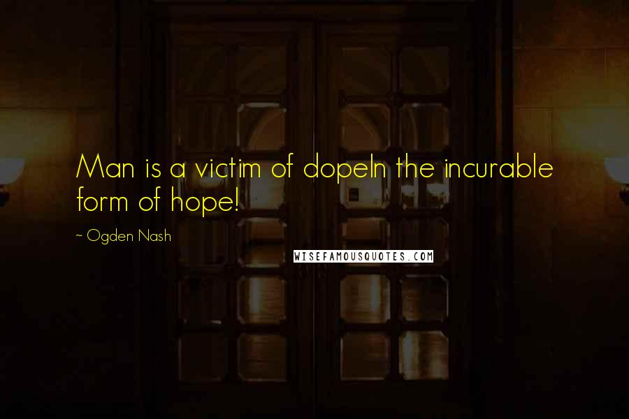 Ogden Nash quotes: Man is a victim of dopeIn the incurable form of hope!