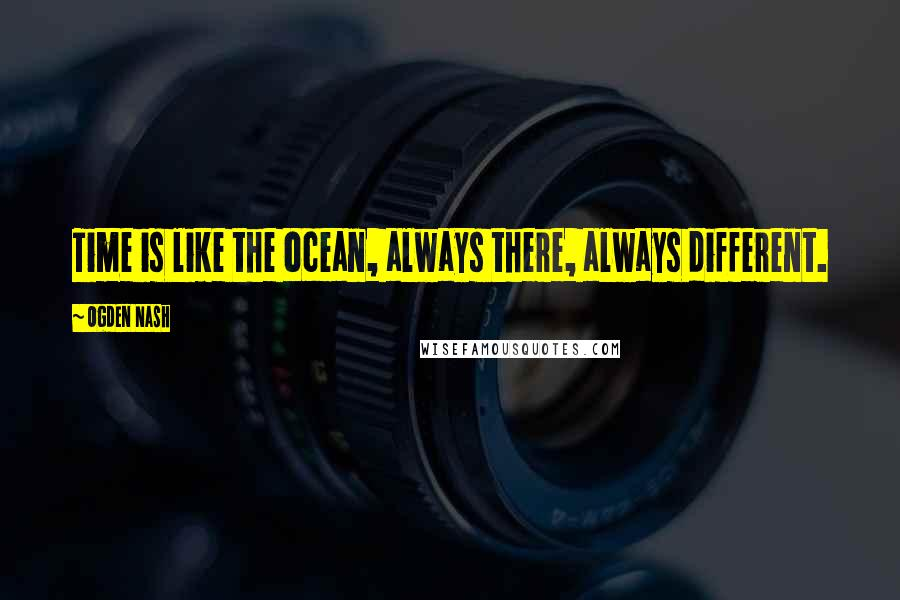 Ogden Nash quotes: Time is like the ocean, always there, always different.