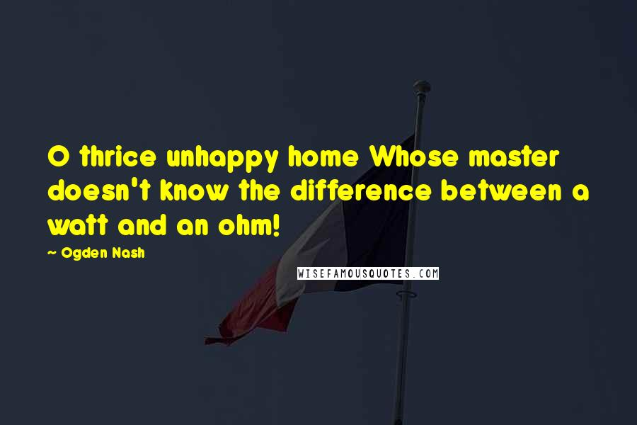 Ogden Nash quotes: O thrice unhappy home Whose master doesn't know the difference between a watt and an ohm!