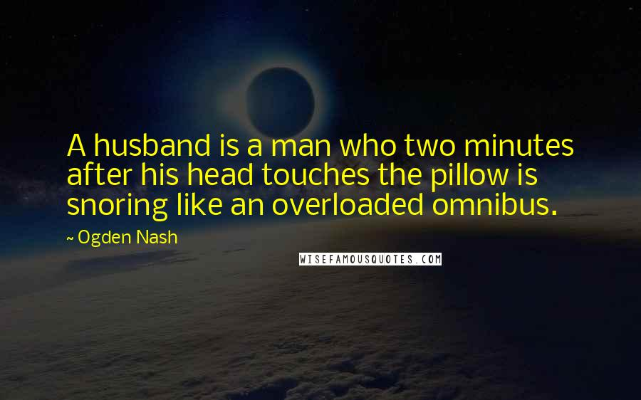 Ogden Nash quotes: A husband is a man who two minutes after his head touches the pillow is snoring like an overloaded omnibus.